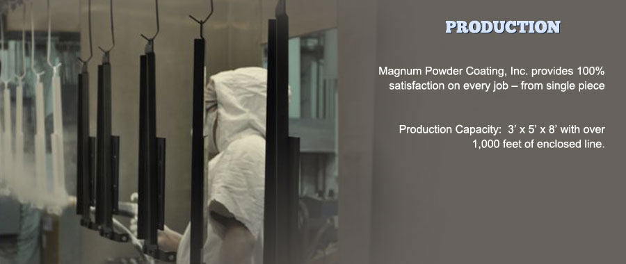 Magnum Powder Coating provides 100 percent satisfaction on every job, from single piece custom jobs to every day production contracts. Production Capacity - 3 x 5 x 8 with over 1,000 feet of enclosed line. Custom Oven Opening:  8 x 8 x 25